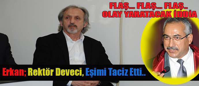 Yrd.Doç.Dr. Aziz Erkan; Rektör Deveci, Eşimi Taciz Etti..