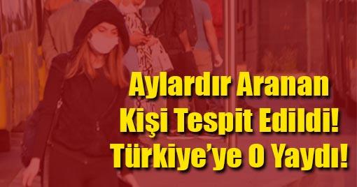 Aylardır Aranan Kişi Tespit Edildi! Türkiye'ye O Yaydı!