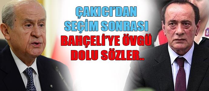 ÇAKICI'DAN SEÇİM SONRASI BAHÇELİ'YE ÖVGÜ DOLU SÖZLER..