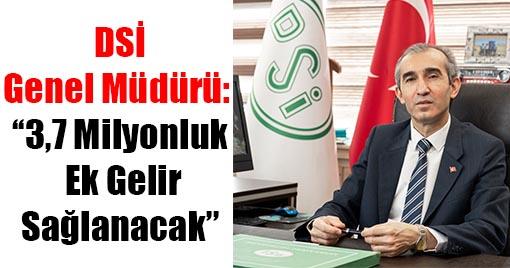 DSİ Genel Müdürü: ''3,7 Milyonluk Ek Gelir Sağlanacak''