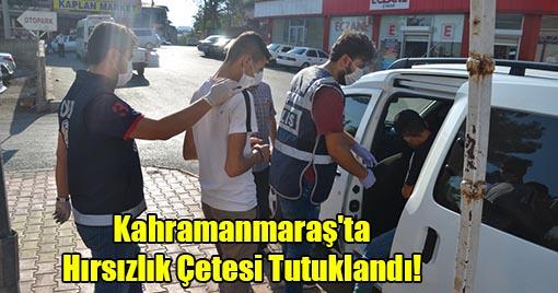 Kahramanmaraş'ta Hırsızlık Çetesi Tutuklandı!