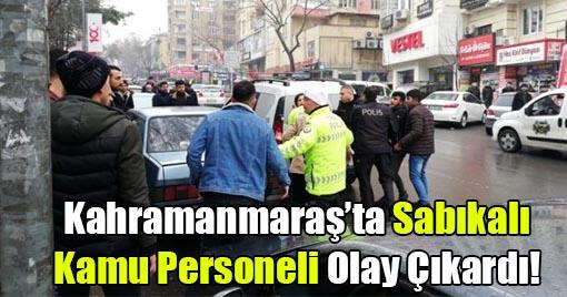 Kahramanmaraş'ta Sabıkalı Kamu Personeli Olay Çıkardı!
