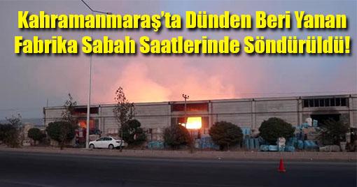 Kahramanmaraş'ta Dünden Beri Yanan Fabrika Sabah Saatlerinde Söndürüldü!