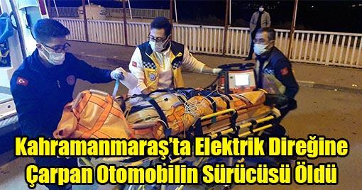 Kahramanmaraş'ta Elektrik Direğine Çarpan Otomobilin Sürücüsü Öldü