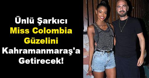 Ünlü Şarkıcı Miss Colombia Güzelini Kahramanmaraş'a Getirecek!