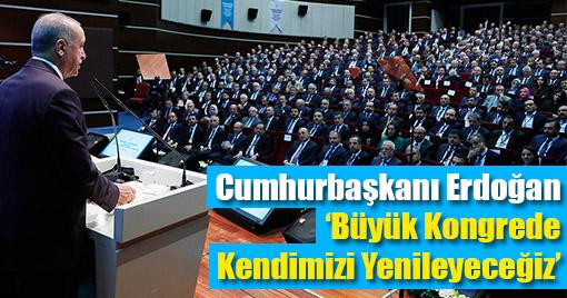 Cumhurbaşkanı Erdoğan: 'Büyük Kongrede Kendimizi Yenileyeceğiz'