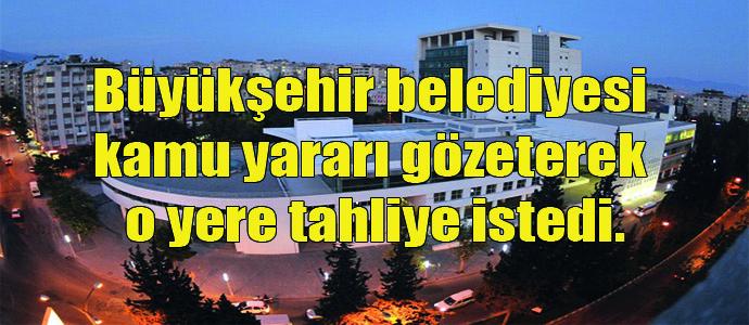 Büyükşehir belediyesi kamu yararı gözeterek tahliye istedi.