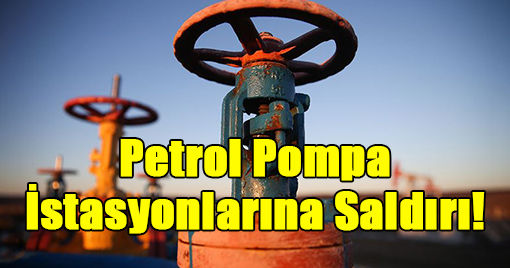 Petrol Pompa İstasyonlarına Saldırı!