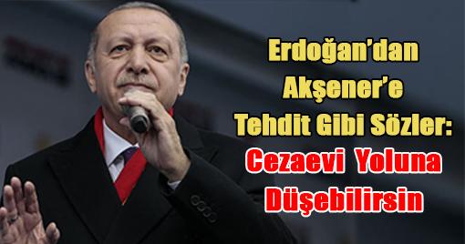 ERDOĞAN'DAN AKŞENER'E TEHDİT GİBİ SÖZLER!!!