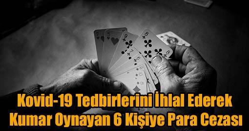 Kovid-19 Tedbirlerini İhlal Ederek Kumar Oynayan 6 Kişiye Para Cezası