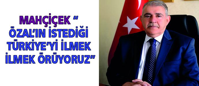 """MAHÇİÇEK """" ÖZAL'IN İSTEDİĞİ TÜRKİYE'Yİ İLMEK İLMEK ÖRÜYORUZ"""""""