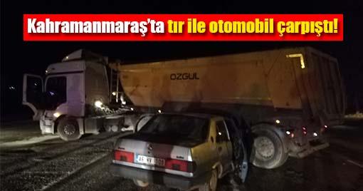 Kahramanmaraş'ta tır ile otomobil çarpıştı!