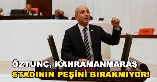 ÖZTUNÇ, KAHRAMANMARAŞ STADININ PEŞİNİ BIRAKMIYOR!