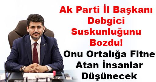 Ak Parti İl Başkanı Debgici Suskunluğunu Bozdu!